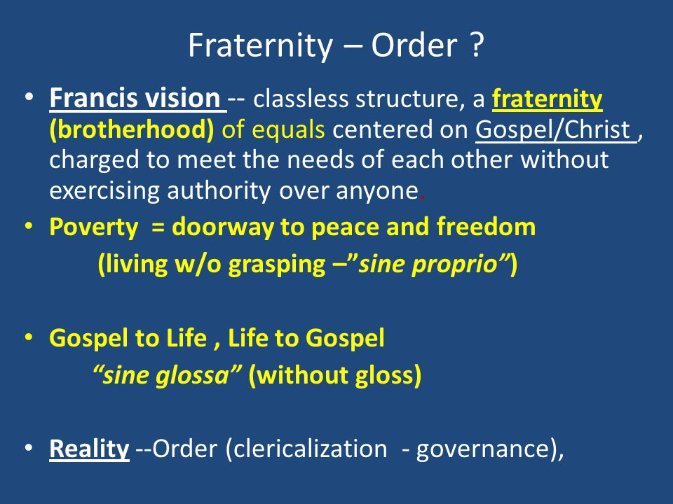 Fraternity – Order ? Francis vision -- classless structure, a fraternity (brotherhood) of equals centered on Gospel/Christ, charged to meet the needs
