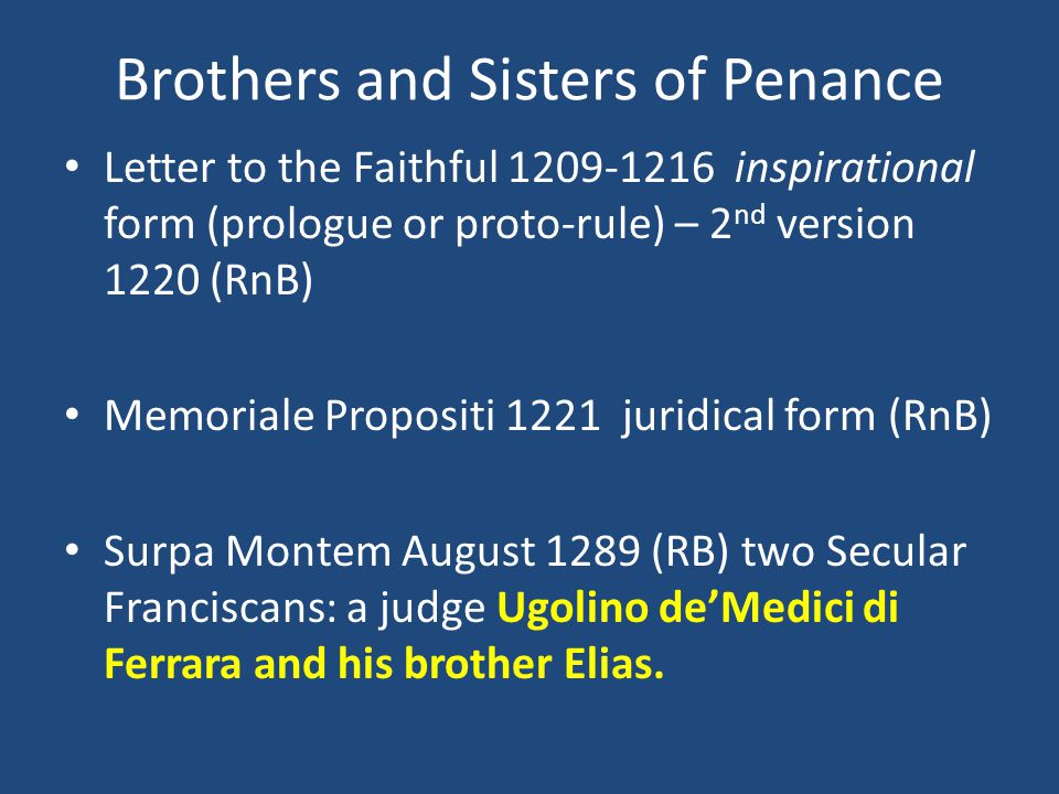 Brothers and Sisters of Penance Letter to the Faithful 1209-1216 inspirational form (prologue or proto-rule) – 2 nd version 1220 (RnB) Memoriale Propositi 1221 juridical form (RnB) Surpa Montem August 1289 (RB) two Secular Franciscans: a judge Ugolino deMedici di Ferrara and his brother Elias.