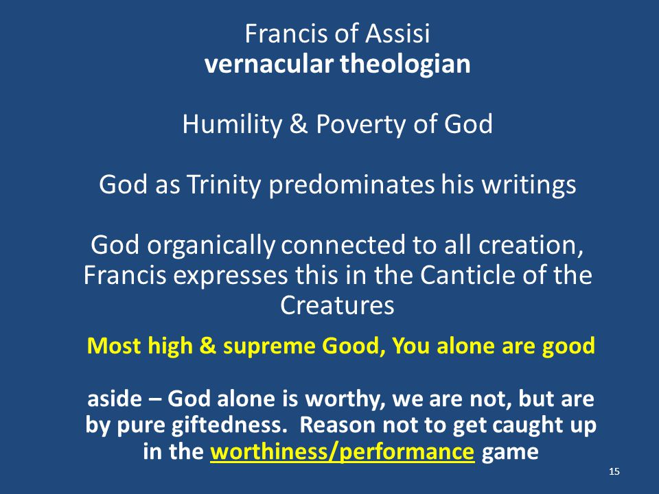 15 Francis of Assisi vernacular theologian Humility & Poverty of God God as Trinity predominates his writings God organically connected to all creatio