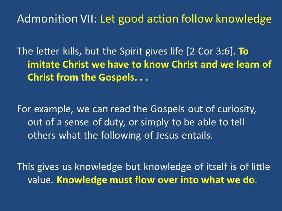 Admonition VII: Let good action follow knowledge The letter kills, but the Spirit gives life [2 Cor 3:6].
