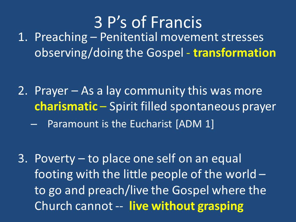 3 Ps of Francis 1.Preaching – Penitential movement stresses observing/doing the Gospel - transformation 2.Prayer – As a lay community this was more ch