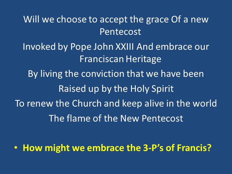 Will we choose to accept the grace Of a new Pentecost Invoked by Pope John XXIII And embrace our Franciscan Heritage By living the conviction that we