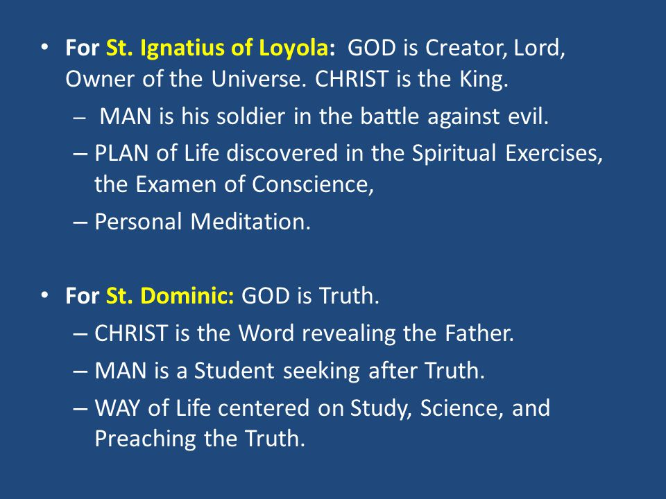 For St. Ignatius of Loyola: GOD is Creator, Lord, Owner of the Universe. CHRIST is the King. – MAN is his soldier in the battle against evil. – PLAN o