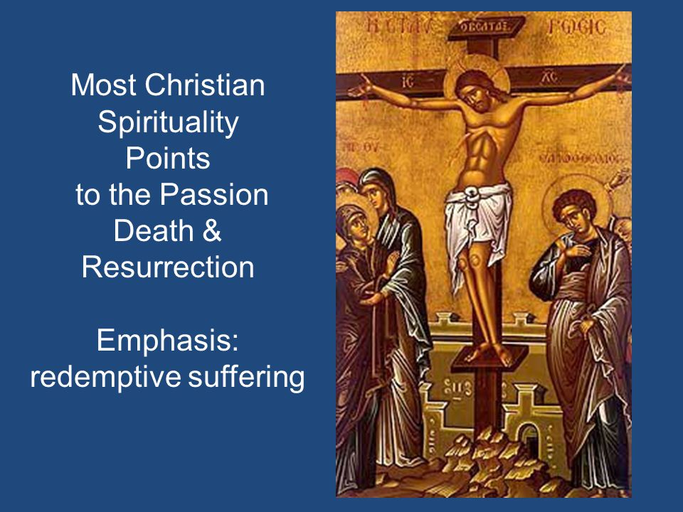 Most Christian Spirituality Points to the Passion Death & Resurrection Emphasis: redemptive suffering