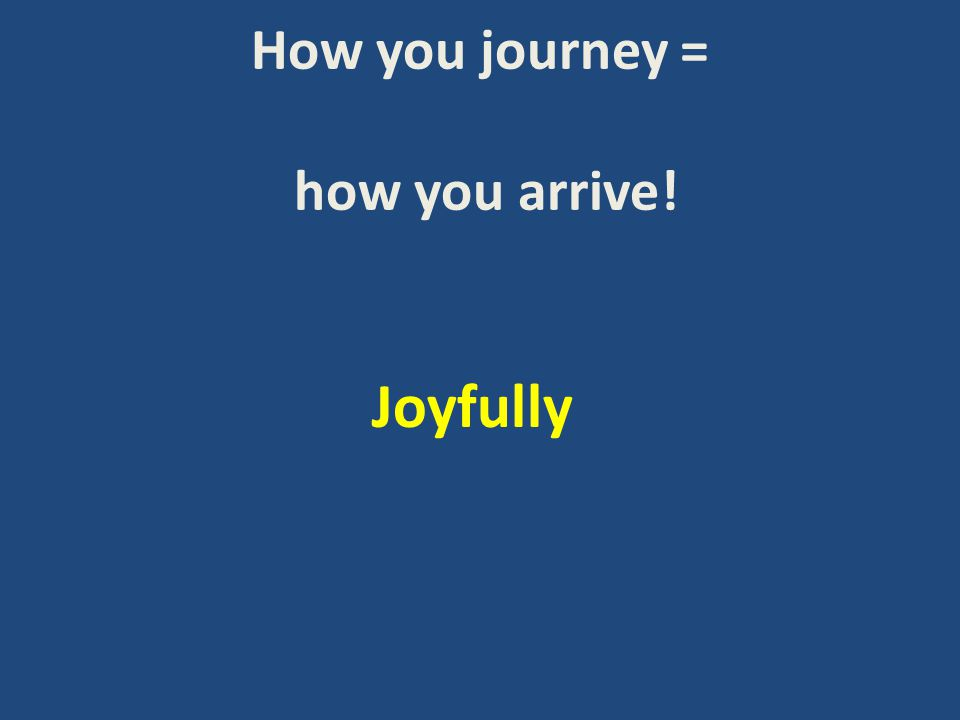 How you journey = how you arrive! Joyfully