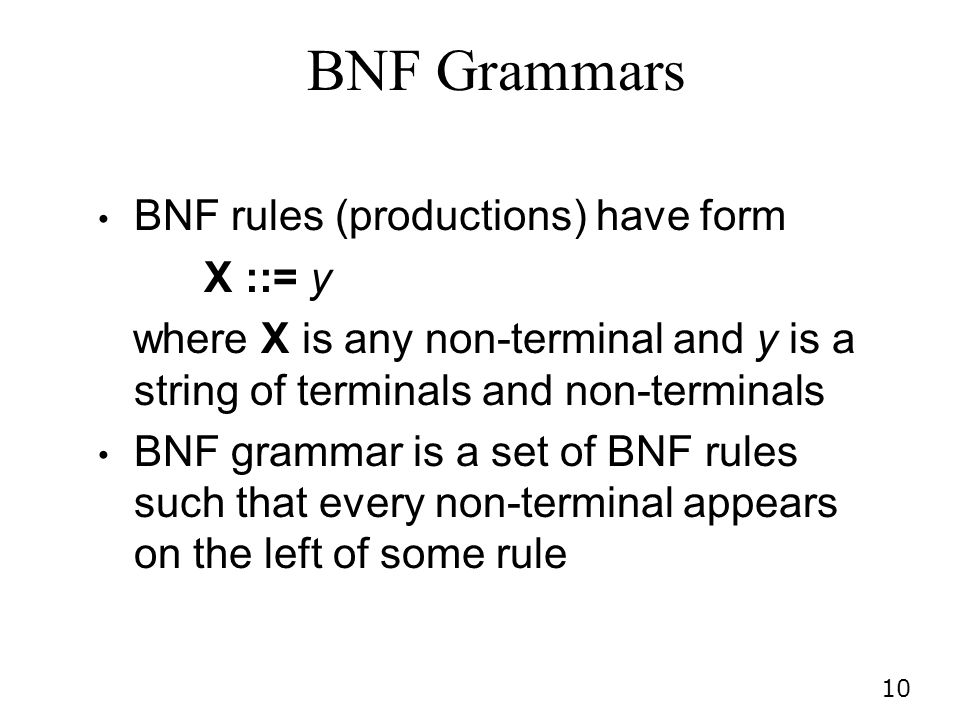 10 BNF Grammars BNF rules (productions) have form X ::= y where X is any non-terminal and y is a string of terminals and non-terminals BNF grammar is a set of BNF rules such that every non-terminal appears on the left of some rule
