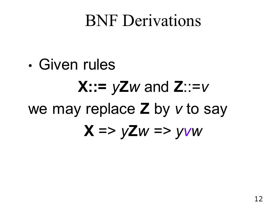 12 BNF Derivations Given rules X::= yZw and Z::=v we may replace Z by v to say X => yZw => yvw