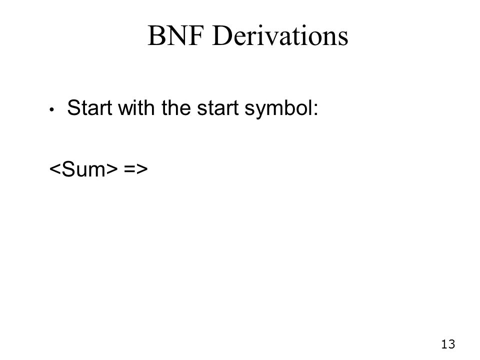 13 BNF Derivations Start with the start symbol: =>