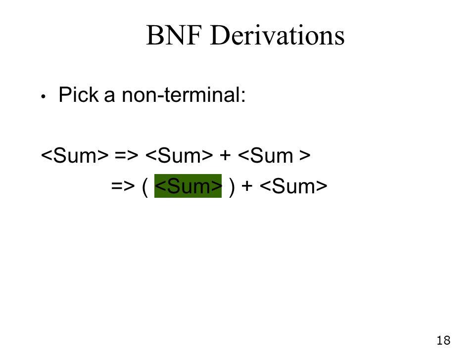 18 Pick a non-terminal: => + => ( ) + BNF Derivations