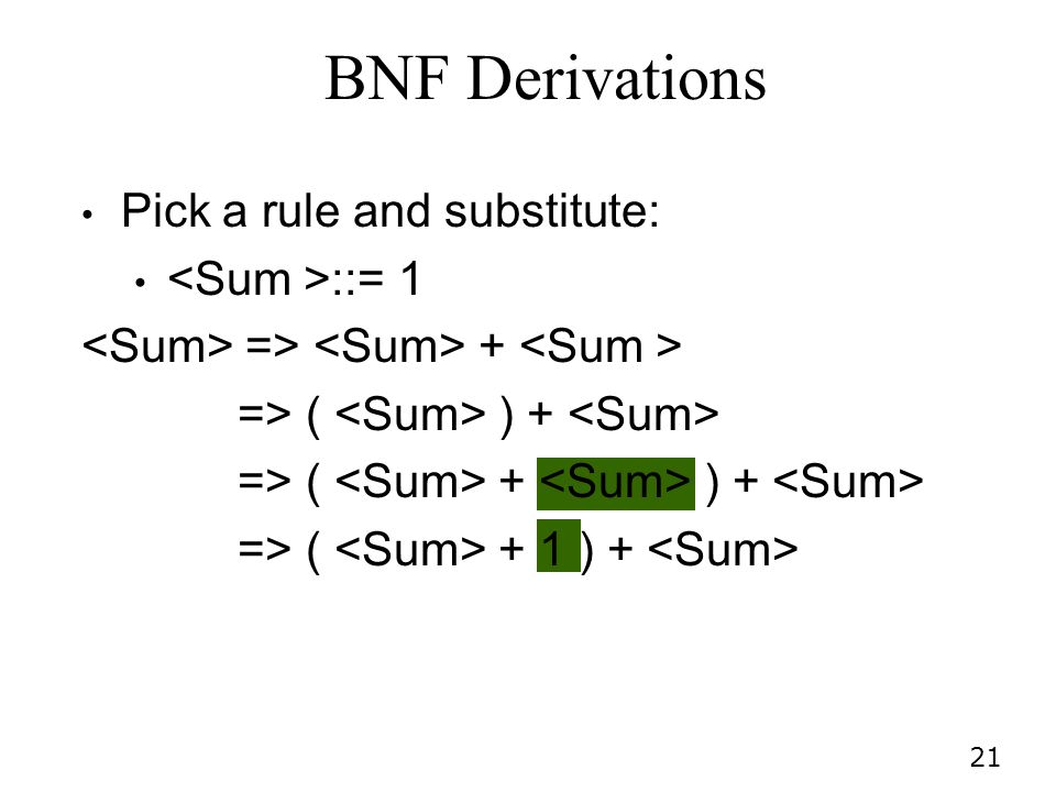 21 Pick a rule and substitute: ::= 1 => + => ( ) + => ( + ) + => ( + 1 ) + BNF Derivations