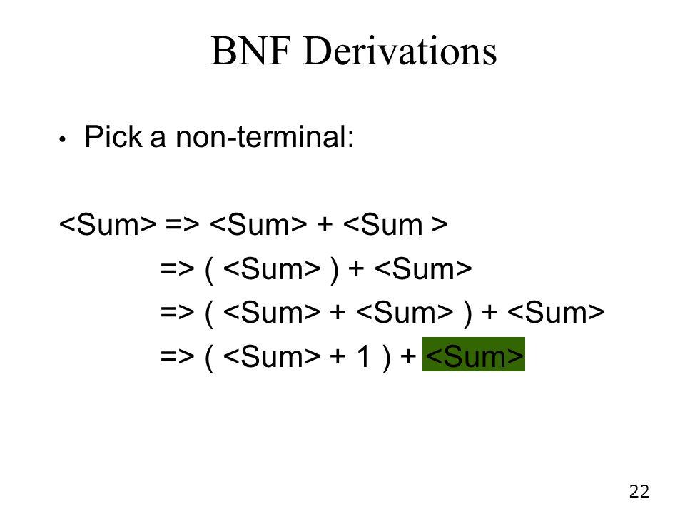 22 Pick a non-terminal: => + => ( ) + => ( + ) + => ( + 1 ) + BNF Derivations