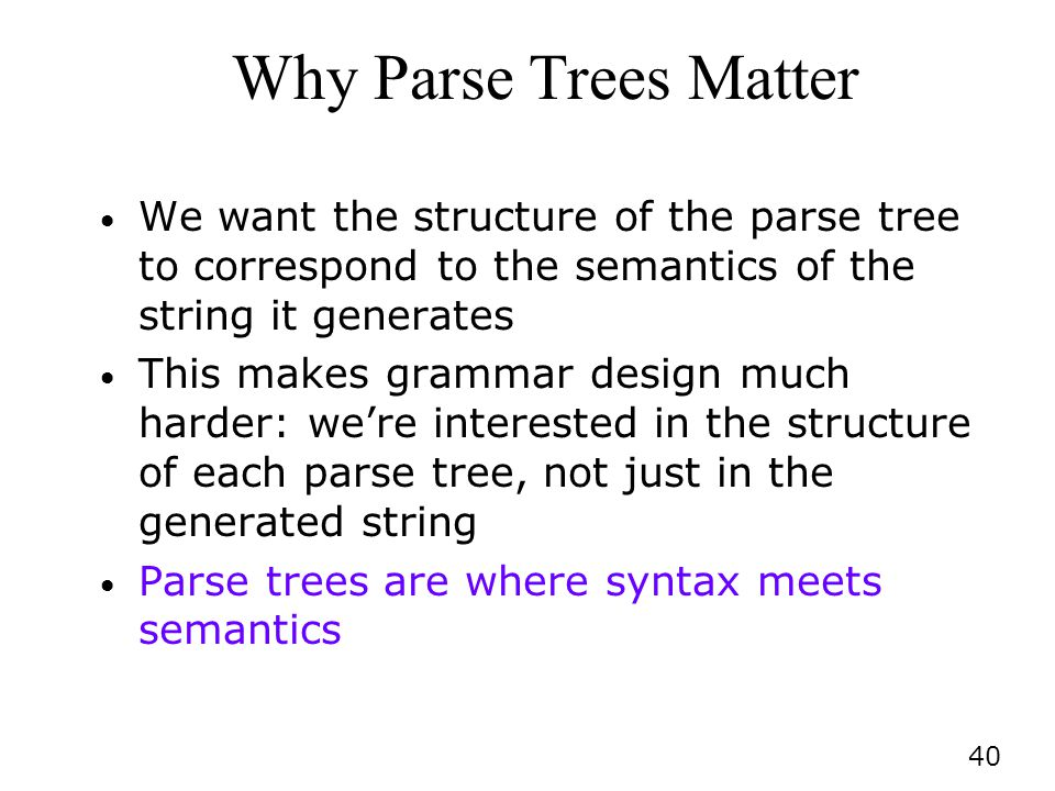 40 Why Parse Trees Matter We want the structure of the parse tree to correspond to the semantics of the string it generates This makes grammar design much harder: were interested in the structure of each parse tree, not just in the generated string Parse trees are where syntax meets semantics