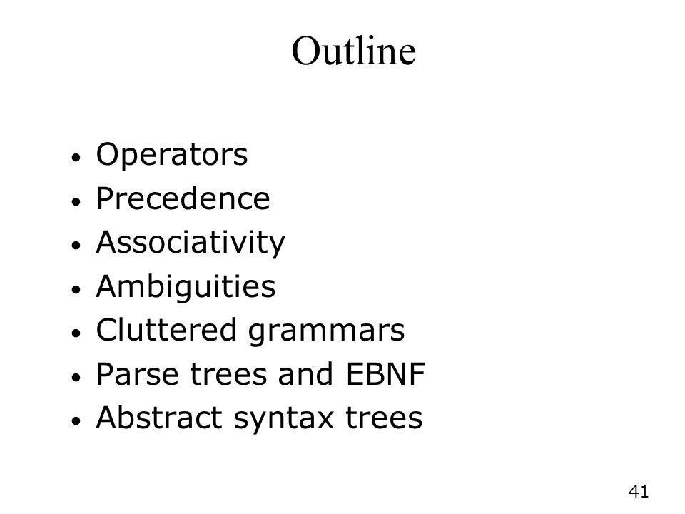 41 Outline Operators Precedence Associativity Ambiguities Cluttered grammars Parse trees and EBNF Abstract syntax trees