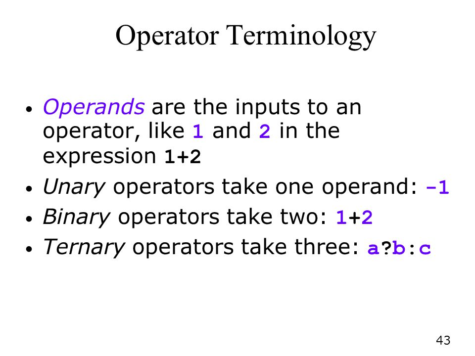 43 Operator Terminology Operands are the inputs to an operator, like 1 and 2 in the expression 1+2 Unary operators take one operand: -1 Binary operators take two: 1+2 Ternary operators take three: a?b:c