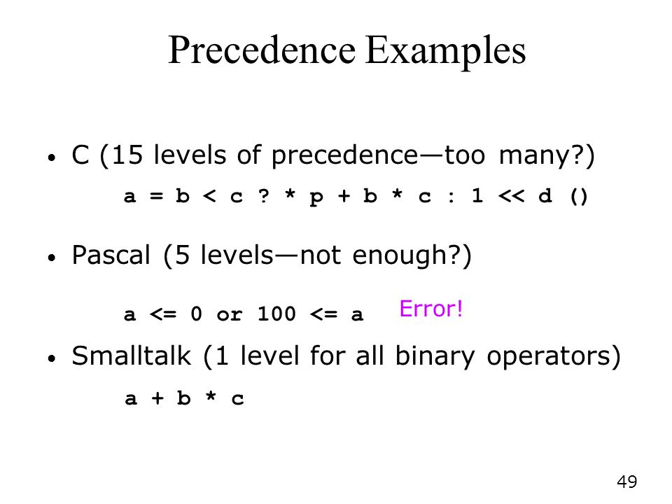 49 Precedence Examples C (15 levels of precedencetoo many?) Pascal (5 levelsnot enough?) Smalltalk (1 level for all binary operators) a = b < c .