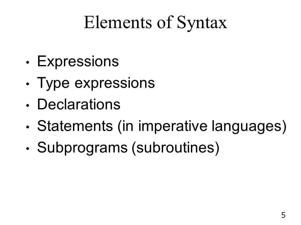 5 Elements of Syntax Expressions Type expressions Declarations Statements (in imperative languages) Subprograms (subroutines)
