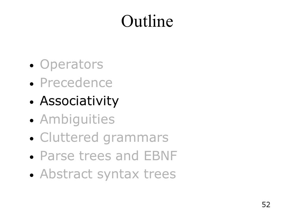 52 Outline Operators Precedence Associativity Ambiguities Cluttered grammars Parse trees and EBNF Abstract syntax trees