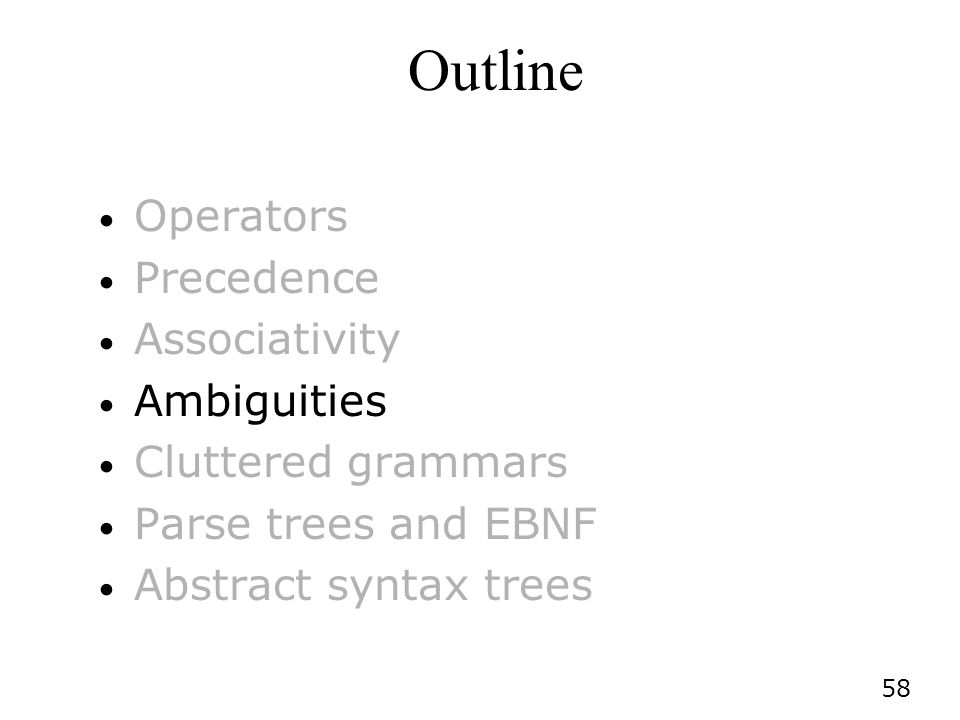 58 Outline Operators Precedence Associativity Ambiguities Cluttered grammars Parse trees and EBNF Abstract syntax trees