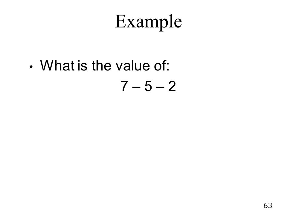 63 Example What is the value of: 7 – 5 – 2
