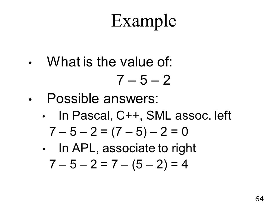 64 Example What is the value of: 7 – 5 – 2 Possible answers: In Pascal, C++, SML assoc.
