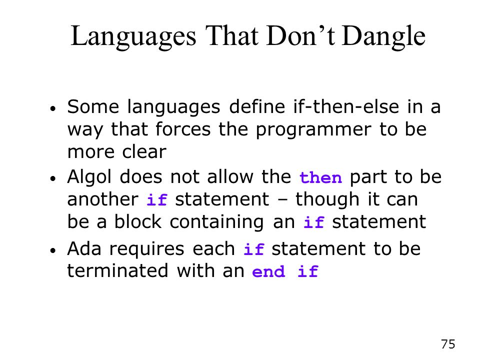 75 Languages That Dont Dangle Some languages define if-then-else in a way that forces the programmer to be more clear Algol does not allow the then part to be another if statement – though it can be a block containing an if statement Ada requires each if statement to be terminated with an end if