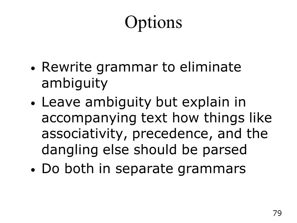 79 Options Rewrite grammar to eliminate ambiguity Leave ambiguity but explain in accompanying text how things like associativity, precedence, and the dangling else should be parsed Do both in separate grammars