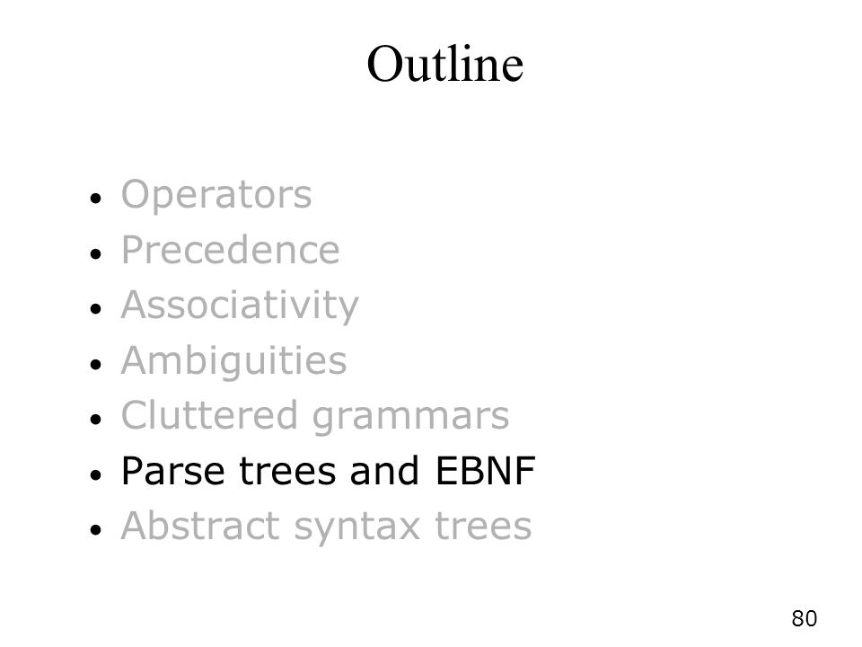 80 Outline Operators Precedence Associativity Ambiguities Cluttered grammars Parse trees and EBNF Abstract syntax trees