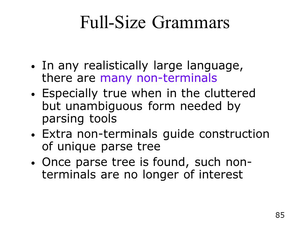 85 Full-Size Grammars In any realistically large language, there are many non-terminals Especially true when in the cluttered but unambiguous form needed by parsing tools Extra non-terminals guide construction of unique parse tree Once parse tree is found, such non- terminals are no longer of interest