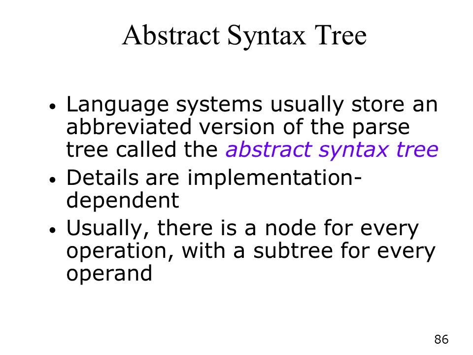 86 Abstract Syntax Tree Language systems usually store an abbreviated version of the parse tree called the abstract syntax tree Details are implementation- dependent Usually, there is a node for every operation, with a subtree for every operand