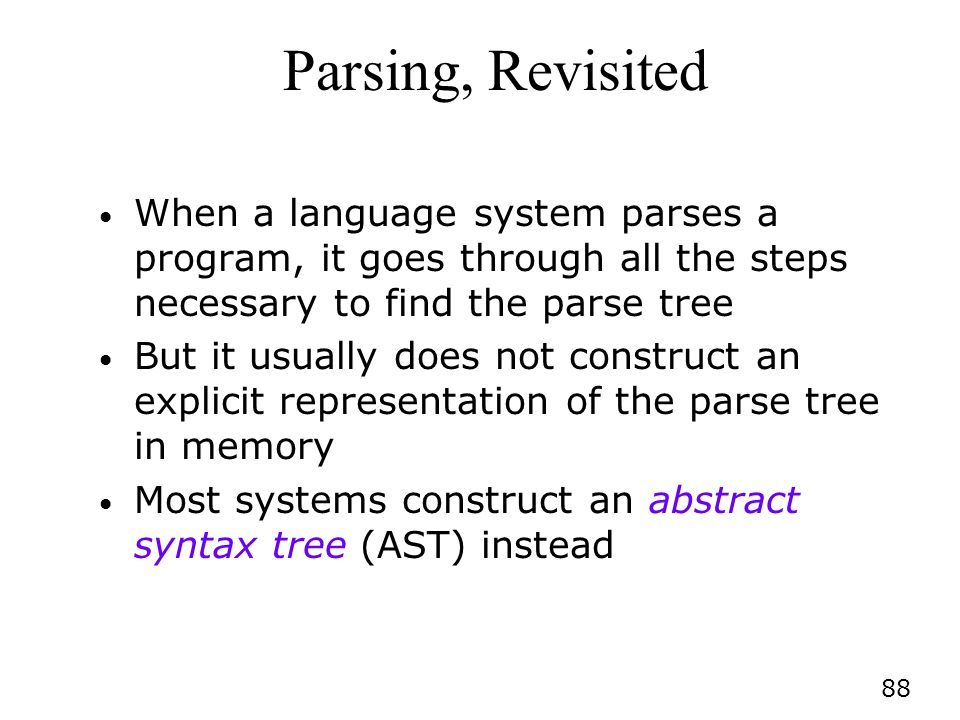 88 Parsing, Revisited When a language system parses a program, it goes through all the steps necessary to find the parse tree But it usually does not construct an explicit representation of the parse tree in memory Most systems construct an abstract syntax tree (AST) instead