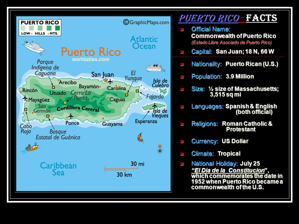 Official Name: Commonwealth of Puerto Rico (Estado Libre Asociado de Puerto Rico) Capital: San Juan; 18 N, 66 W Nationality: Puerto Rican (U.S.) Population: 3.9 Million Size: ½ size of Massachusetts; 3,515 sq mi Languages: Spanish & English (both official) Religions: Roman Catholic & Protestant Currency: US Dollar Puerto Rico Puerto Rico - Facts Climate: Tropical National Holiday: July 25 El Dia de la Constitucion, which commemorates the date in 1952 when Puerto Rico became a commonwealth of the U.S.