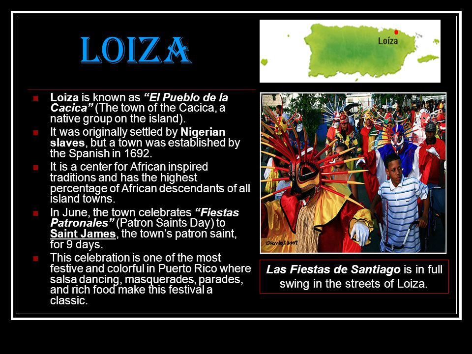 Loiza Loiza is known as El Pueblo de la Cacica (The town of the Cacica, a native group on the island).