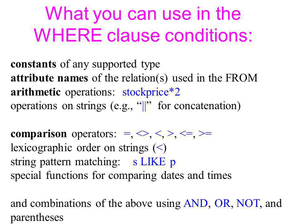 What you can use in the WHERE clause conditions: constants of any supported type attribute names of the relation(s) used in the FROM arithmetic operations: stockprice*2 operations on strings (e.g., || for concatenation) comparison operators: =, <>,, = lexicographic order on strings (<) string pattern matching: s LIKE p special functions for comparing dates and times and combinations of the above using AND, OR, NOT, and parentheses