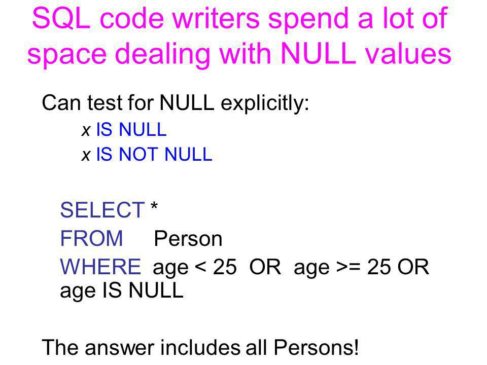 SQL code writers spend a lot of space dealing with NULL values Can test for NULL explicitly: x IS NULL x IS NOT NULL SELECT * FROM Person WHERE age = 25 OR age IS NULL The answer includes all Persons!
