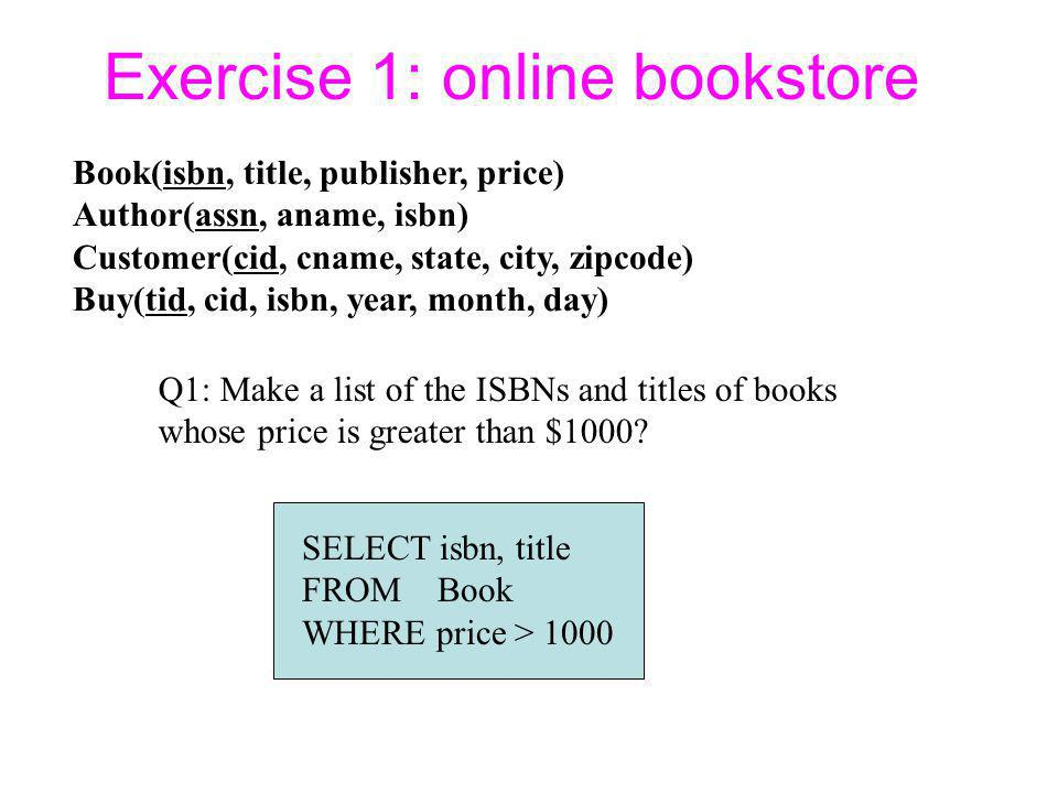 Exercise 1: online bookstore Book(isbn, title, publisher, price) Author(assn, aname, isbn) Customer(cid, cname, state, city, zipcode) Buy(tid, cid, isbn, year, month, day) Q1: Make a list of the ISBNs and titles of books whose price is greater than $1000.