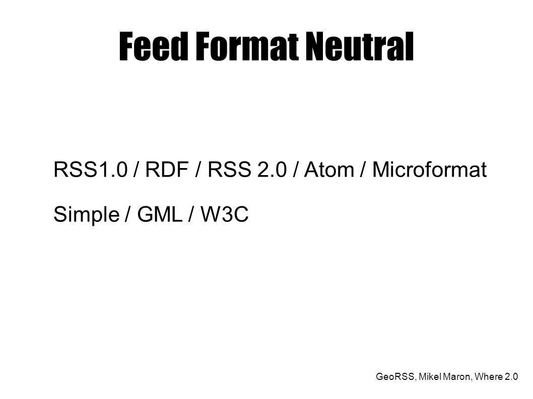 GeoRSS, Mikel Maron, Where 2.0 Feed Format Neutral RSS1.0 / RDF / RSS 2.0 / Atom / Microformat Simple / GML / W3C