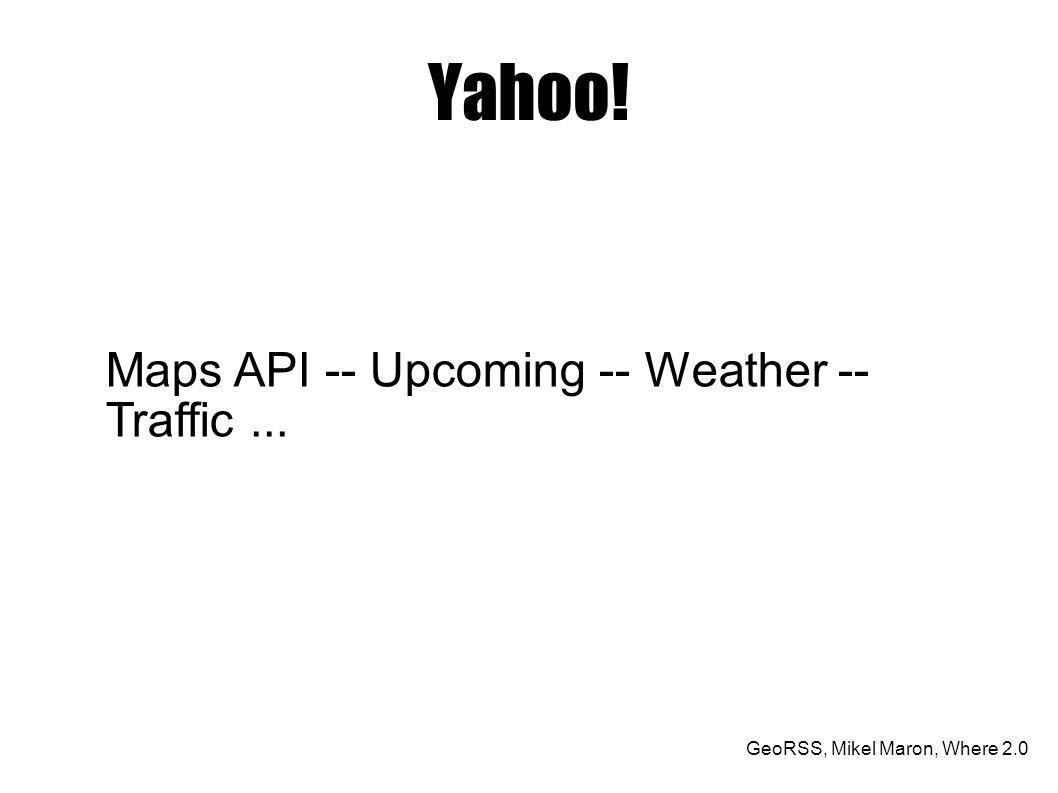 GeoRSS, Mikel Maron, Where 2.0 Yahoo! Maps API -- Upcoming -- Weather -- Traffic...