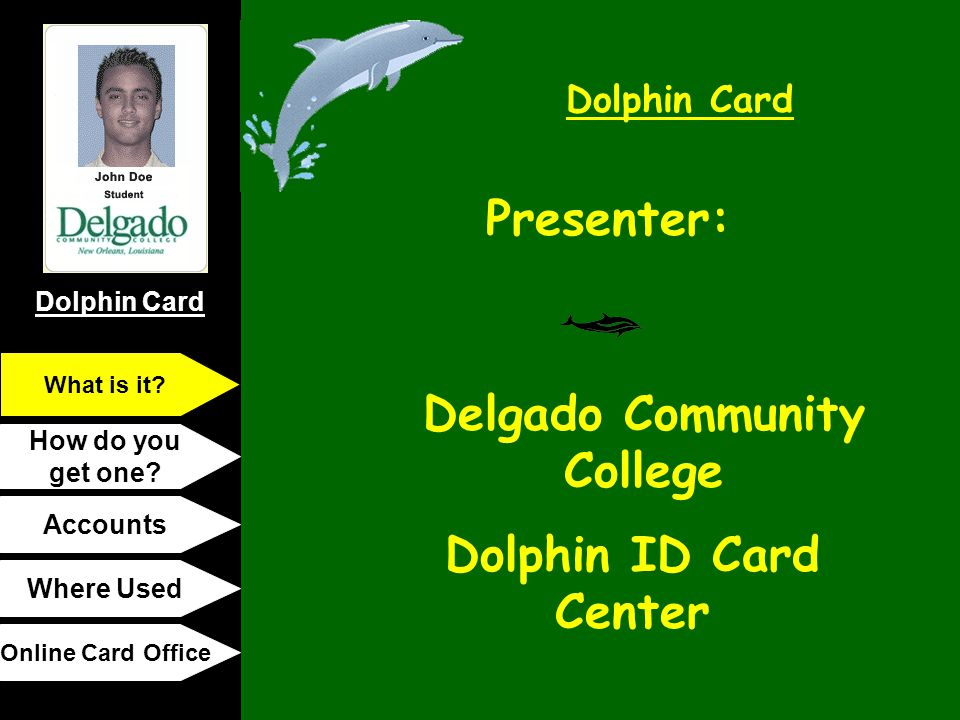Dolphin Card How do you get one? Accounts Where Used Online Card Office What is it? Presenter: Delgado Community College Dolphin ID Card Center