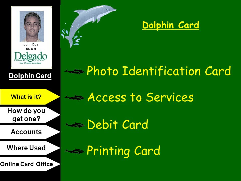 Dolphin Card How do you get one? Accounts Where Used Online Card Office What is it? Photo Identification Card Access to Services Debit Card Printing C