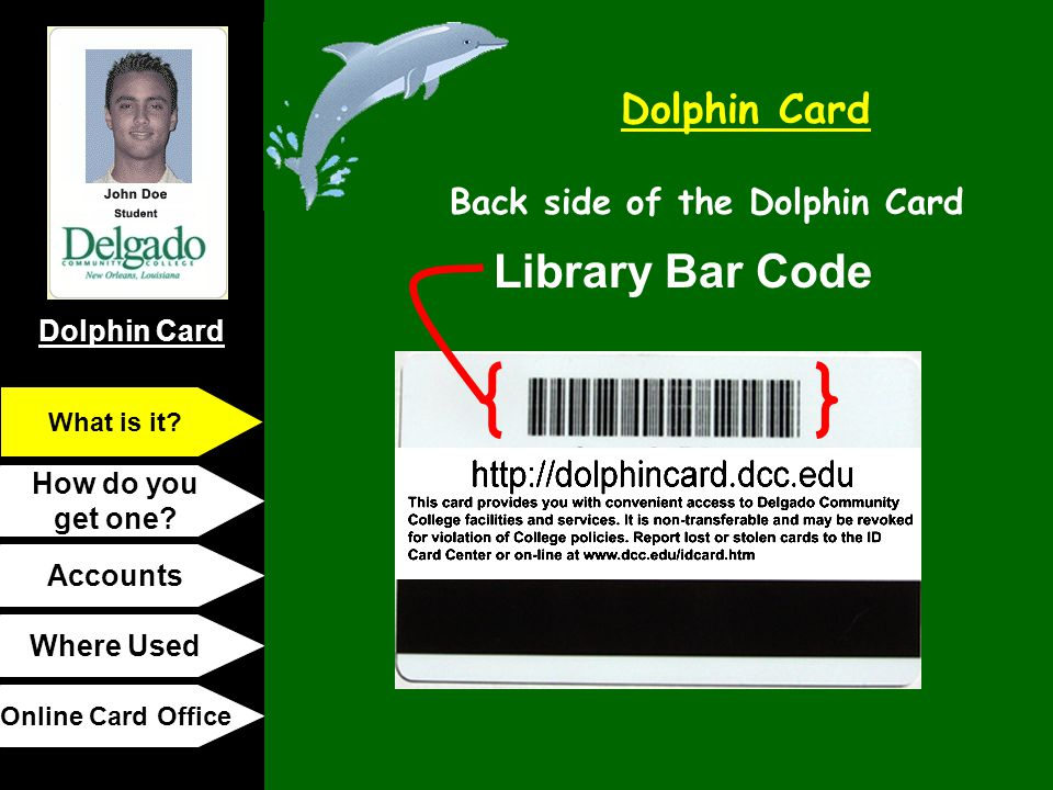 Dolphin Card How do you get one? Accounts Where Used Online Card Office What is it? Library Bar Code Back side of the Dolphin Card