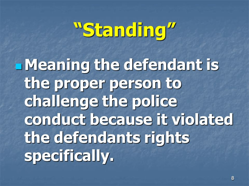 8 Standing Meaning the defendant is the proper person to challenge the police conduct because it violated the defendants rights specifically.