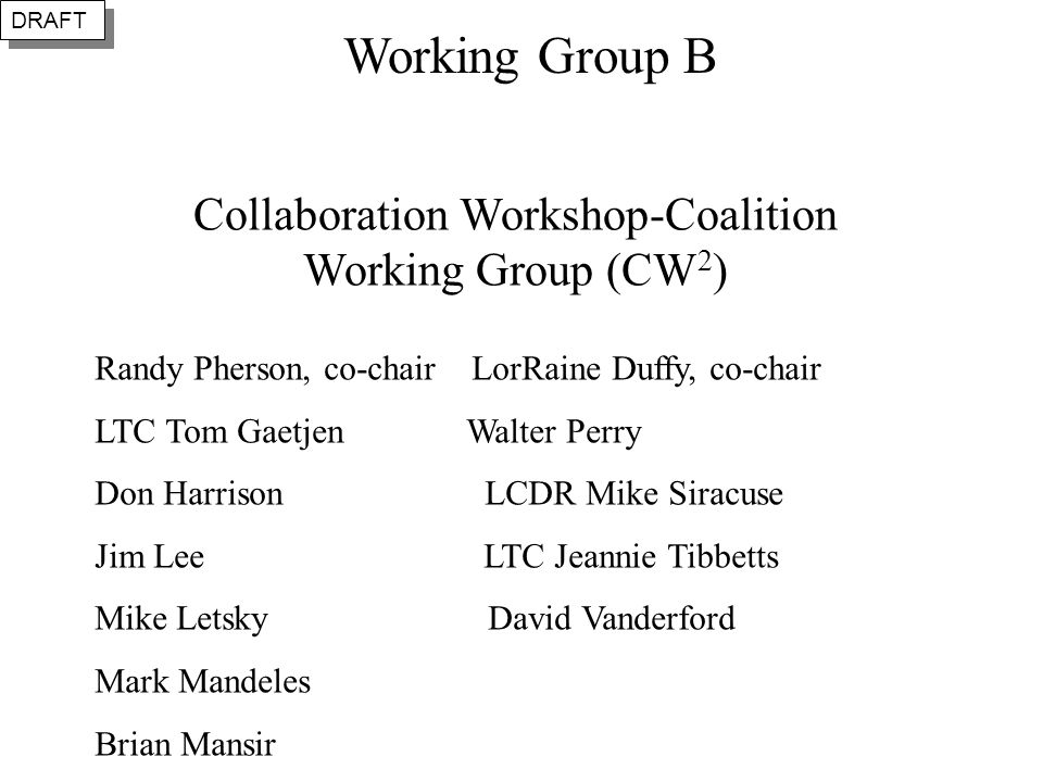 Collaboration Workshop-Coalition Working Group (CW 2 ) Randy Pherson, co-chair LorRaine Duffy, co-chair LTC Tom Gaetjen Walter Perry Don Harrison LCDR Mike Siracuse Jim Lee LTC Jeannie Tibbetts Mike Letsky David Vanderford Mark Mandeles Brian Mansir DRAFT Working Group B