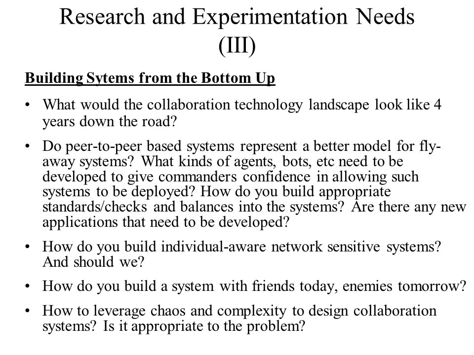 Research and Experimentation Needs (III) Building Sytems from the Bottom Up What would the collaboration technology landscape look like 4 years down the road.