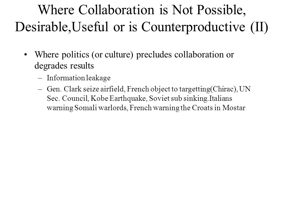 Where Collaboration is Not Possible, Desirable,Useful or is Counterproductive (II) Where politics (or culture) precludes collaboration or degrades results –Information leakage –Gen.