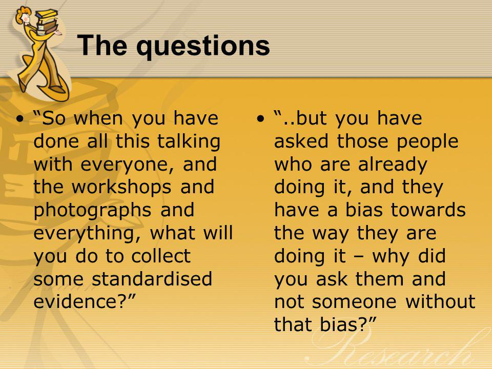 The questions So when you have done all this talking with everyone, and the workshops and photographs and everything, what will you do to collect some standardised evidence?..but you have asked those people who are already doing it, and they have a bias towards the way they are doing it – why did you ask them and not someone without that bias?