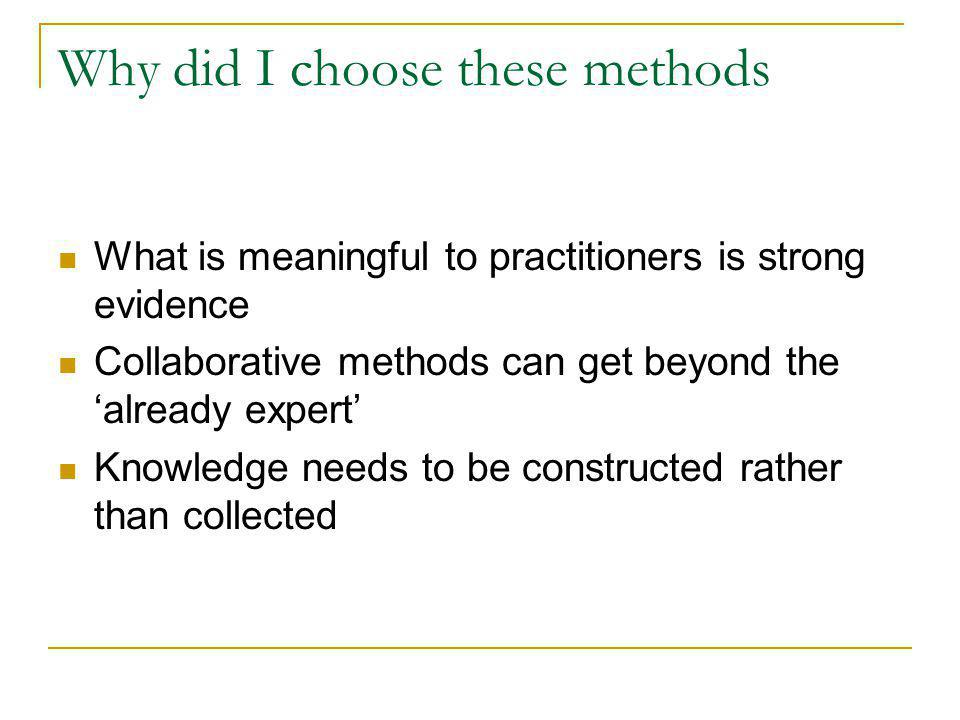 Why did I choose these methods What is meaningful to practitioners is strong evidence Collaborative methods can get beyond the already expert Knowledg
