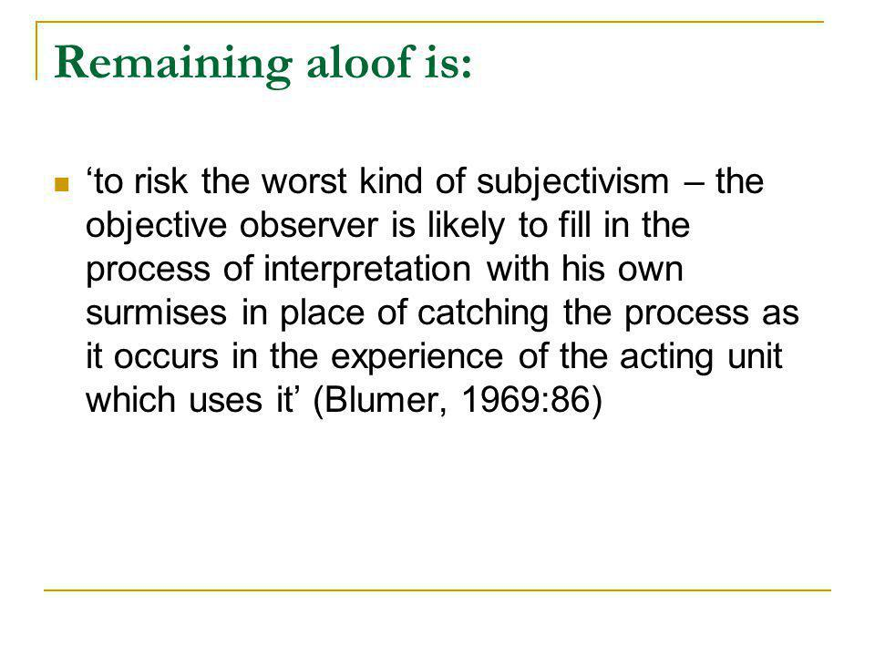 Remaining aloof is: to risk the worst kind of subjectivism – the objective observer is likely to fill in the process of interpretation with his own su