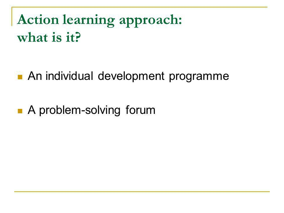 Action learning approach: what is it? An individual development programme A problem-solving forum