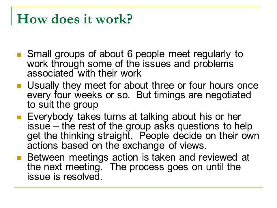 How does it work? Small groups of about 6 people meet regularly to work through some of the issues and problems associated with their work Usually the