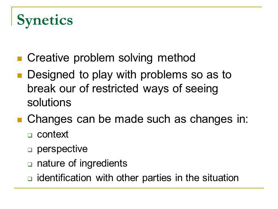 Synetics Creative problem solving method Designed to play with problems so as to break our of restricted ways of seeing solutions Changes can be made